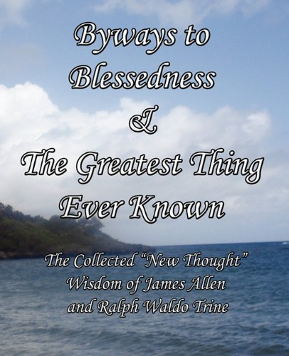 Byways To Blessedness & The Greatest Thing Ever Known The Collected New Thought Wisdom Of James Allen And Ralph Waldo Trine