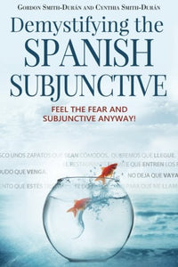 Demystifying The Spanish Subjunctive: Feel The Fear And 'Subjunctive' Anyway (English And Spanish Edition)