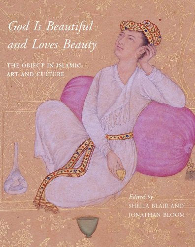 God Is Beautiful And Loves Beauty: The Object In Islamic Art And Culture