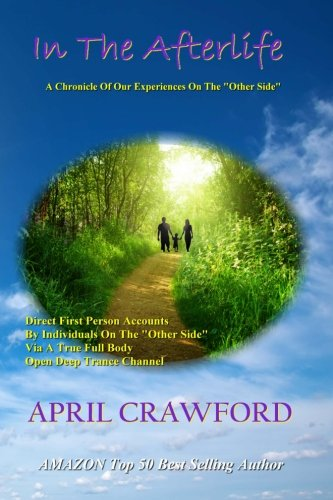 In The Afterlife: A Chronicle Of Our Experiences On The Other Side: Direct Personal Life After Death Accounts By Individuals On The Other Side Via ... Open Deep Trance Channel And Spirit Medium