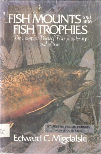 Fish Mounts And Other Fish Trophies: The Complete Book Of Fish Taxidermy
