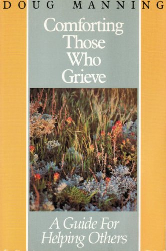 Comforting Those Who Grieve: A Guide For Helping Others
