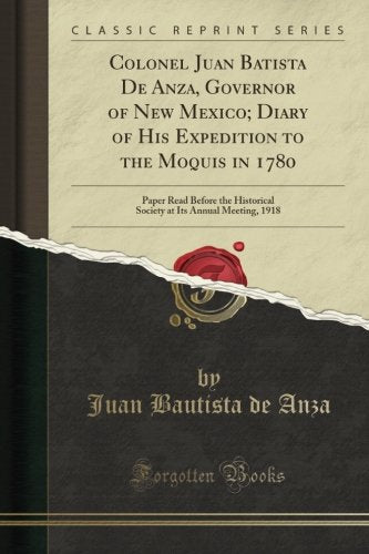 Colonel Juan Batista De Anza, Governor Of New Mexico; Diary Of His Expedition To The Moquis In 1780: Paper Read Before The Historical Society At Its Annual Meeting, 1918 (Classic Reprint)