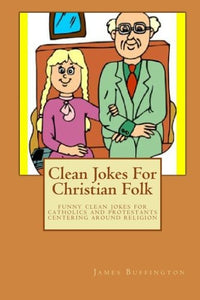 Clean Jokes For Christian Folk: Funny Clean Jokes For Catholics And Protestants Centering Around Religion