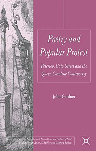 Poetry And Popular Protest: Peterloo, Cato Street And The Queen Caroline Controversy (Palgrave Studies In The Enlightenment, Romanticism And The Cultures Of Print)