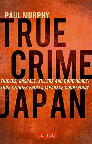 True Crime Japan: Thieves, Rascals, Killers And Dope Heads: True Stories From A Japanese Courtroom