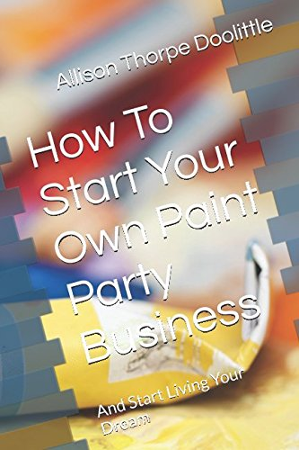 How To Start Your Own Paint Party Business: And Start Living Your Dream