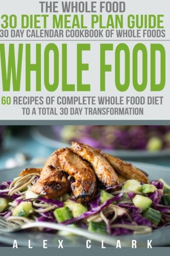 Whole Food: 60 Recipes Of Complete Whole Food Diet To A Total 30 Day Transformation - The Whole Food 30 Diet Meal Plan Guide (30 Day Calendar Cookbook Of Whole Foods)
