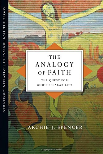 The Analogy Of Faith: The Quest For God'S Speakability (Strategic Initiatives In Evangelical Theology)