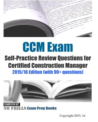 Ccm Exam Self-Practice Review Questions For Certified Construction Manager: 2015/16 Edition (With 90+ Questions)