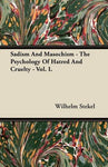 Sadism And Masochism - The Psychology Of Hatred And Cruelty - Vol. I.