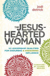 The Jesus-Hearted Woman: 10 Leadership Qualities For Enduring And Endearing Influence