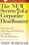 The New Secrets Of A Corporate Headhunter: Strategies For Surviving And Thriving In The New World Of Business