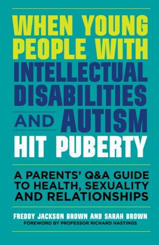 When Young People With Intellectual Disabilities And Autism Hit Puberty: A Parents Q&A Guide To Health, Sexuality And Relationships