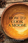 How To Cook A Moose: A Culinary Memoir