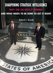 Sharpening Strategic Intelligence: Why The Cia Gets It Wrong And What Needs To Be Done To Get It Right