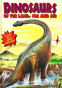 Dinosaurs Of The Land, Sea And Air (Dinosaurs And Prehistoric Creatures / Dino Of Land, Sea, Air)