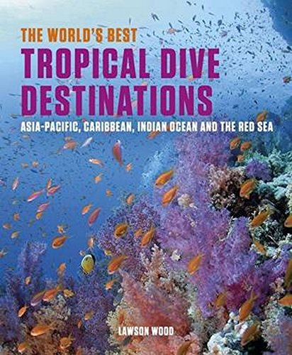 The World'S Best Tropical Dive Destinations: Asia-Pacific, Caribbean. Indian Ocean & The Red Sea