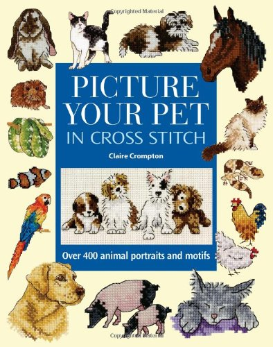 Picture Your Pet In Cross Stitch: Over 400 Animal Portraits And Motifs
