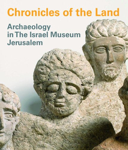 Chronicles Of The Land: Archaeology In The Israel Museum Jerusalem