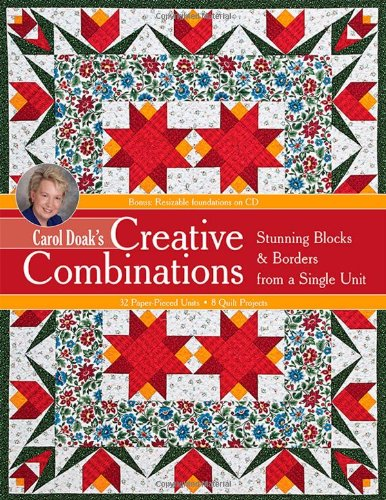 Carol Doaks Creative Combinations W/ Cd: Stunning Blocks & Borders From A Single Unit  32 Paper-Pieced Units  8 Quilt Projects [With Cd-Rom]