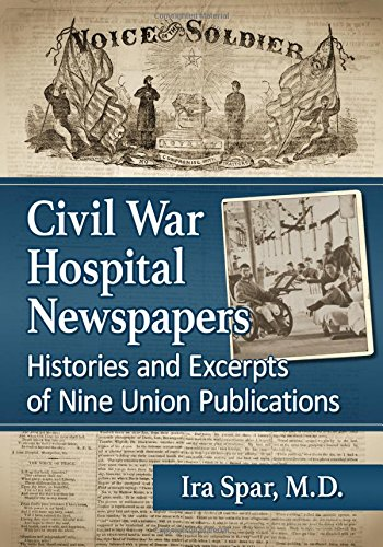 Civil War Hospital Newspapers: Histories And Excerpts Of Nine Union Publications