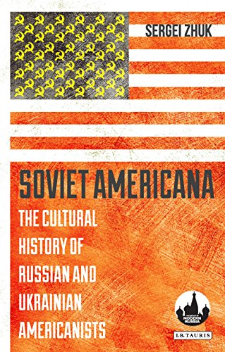 Soviet Americana: The Cultural History Of Russian And Ukrainian Americanists (Library Of Modern Russian History)
