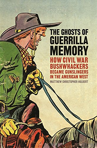 The Ghosts Of Guerrilla Memory: How Civil War Bushwhackers Became Gunslingers In The American West (Uncivil Wars Ser.)