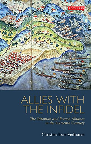 Allies With The Infidel: The Ottoman And French Alliance In The Sixteenth Century (Library Of Ottoman Studies)