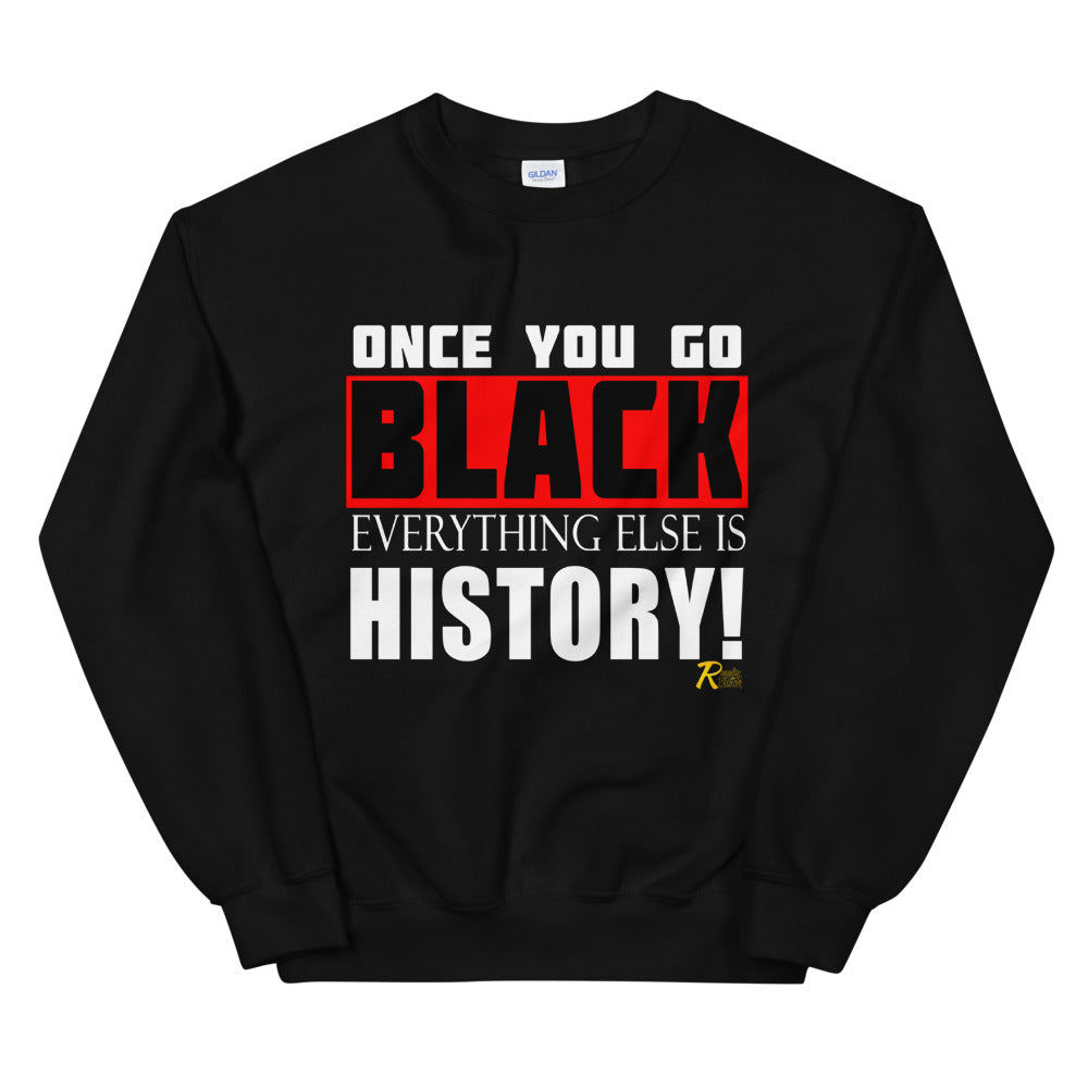 Once You Go Black Everything Else Is History! Sweatshirt