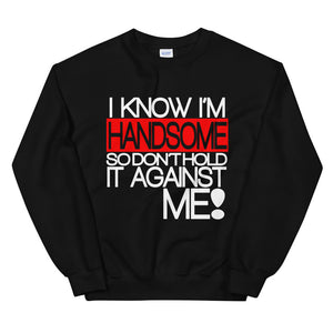 I Know I'm Handsome Sweatshirt