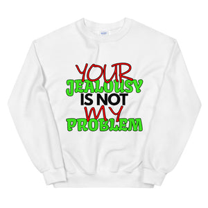Your Jealousy Is Not My Problem Sweatshirt