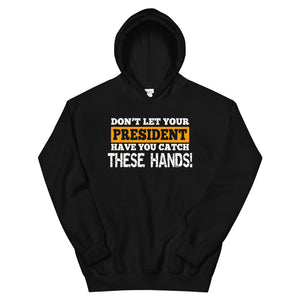 Don't Let Your President Have You Catch These Hands Hoodie