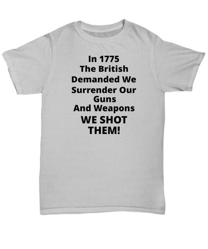 In 1775 The British Demanded We Surrender Our Guns And Weapons WE SHOT THEM, Adult Cotton, T-Shirt
