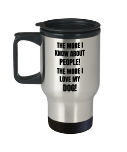The More I Know About People! The More I Love My Dog! Travel Mug