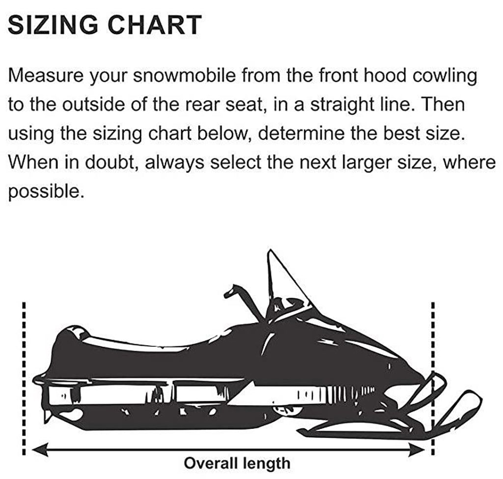 Measure your snowmobile from the front hood cowling to the outside of the rear seat, in a straight line. Then using the sizing chart below, determine the best size. When in doubt, always select a larger size, where possible.