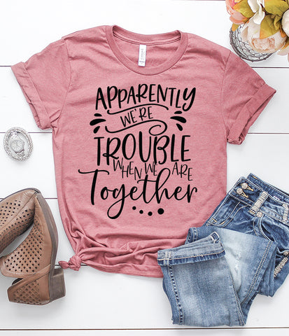Apparently We're Trouble When We Are Together T-Shirt