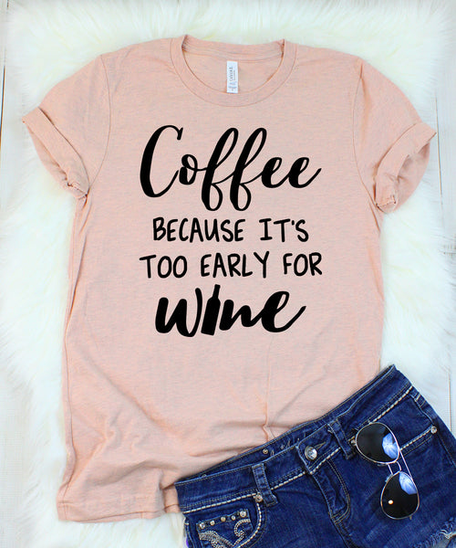 Coffee Because it't Too Early for Wine T-Shirt