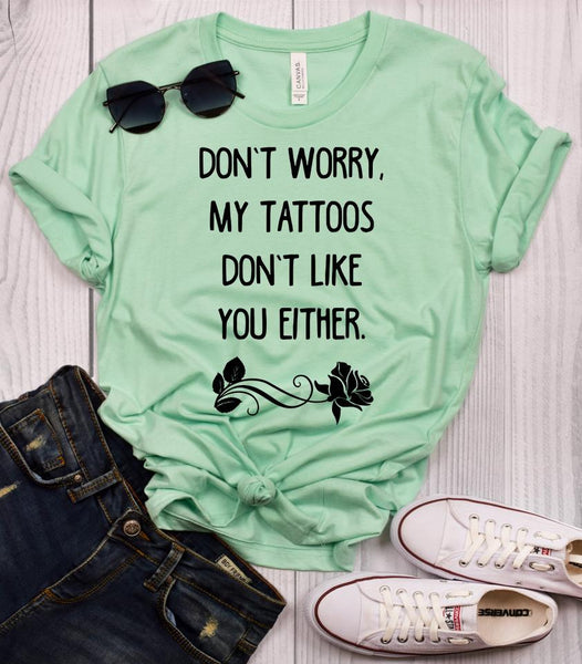 Don't Worry, My Tattoos Don't Like You Either T-Shirt
