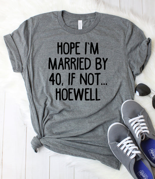 Hope I'm Married by 40, If Not Hoewell T-Shirt