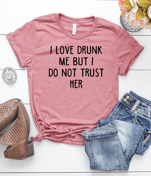 I Love Drunk Me But I Do Not Trust Her T-Shirt
