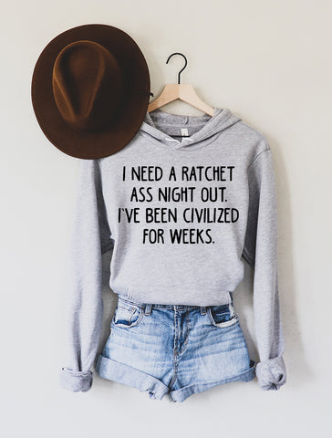 I Need a Ratchet Ass Night Out I've Been Civilized For Weeks Light Grey Fleece Hoodie