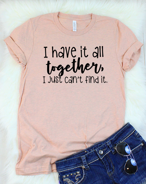 I Have it All Together, I Just Can't Find It T-Shirt
