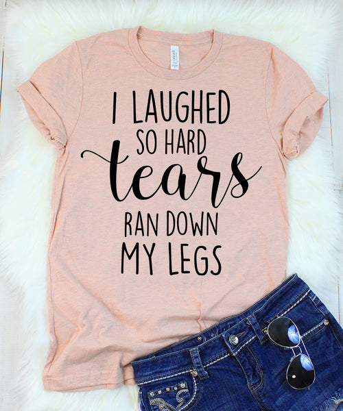 I Laughed So Hard Tears Ran Down My Legs T-Shirt