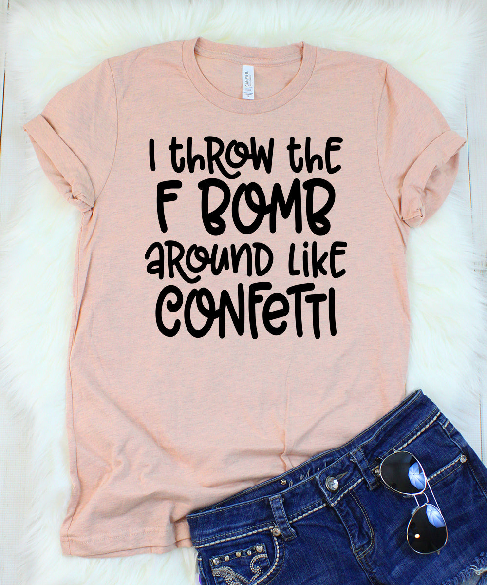 I Throw the F Bomb Around Like Confetti T-Shirt