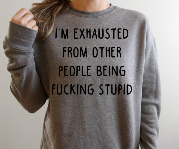 I'm Exhausted From Other People Being Fucking Stupid Dark Grey Fleece Sweatshirt