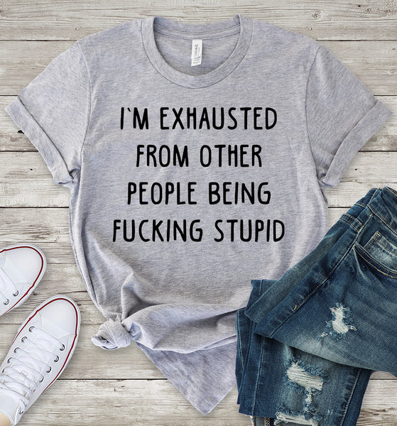 I'm Exhausted From Other People Being Fucking Stupid T-Shirt