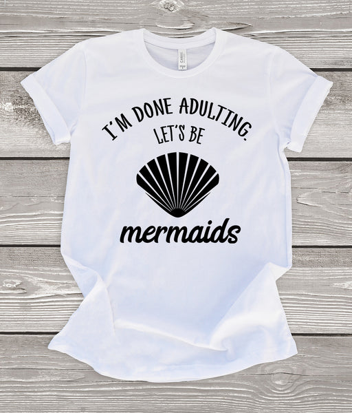 I'm Done Adulting Let's Be Mermaids T-Shirt