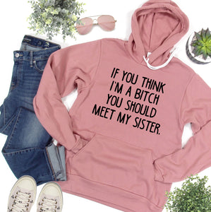 If You Think I'm a Bitch You Should Meet My Sister Mauve Fleece Hoodie