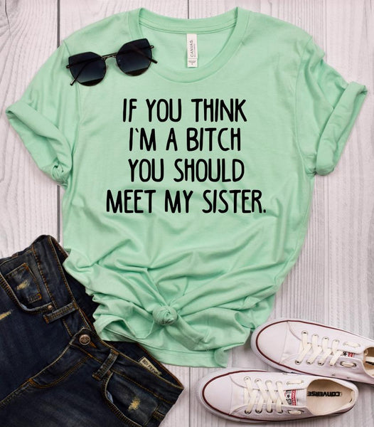 If You Think I'm a Bitch You Should Meet My Sister T-Shirt